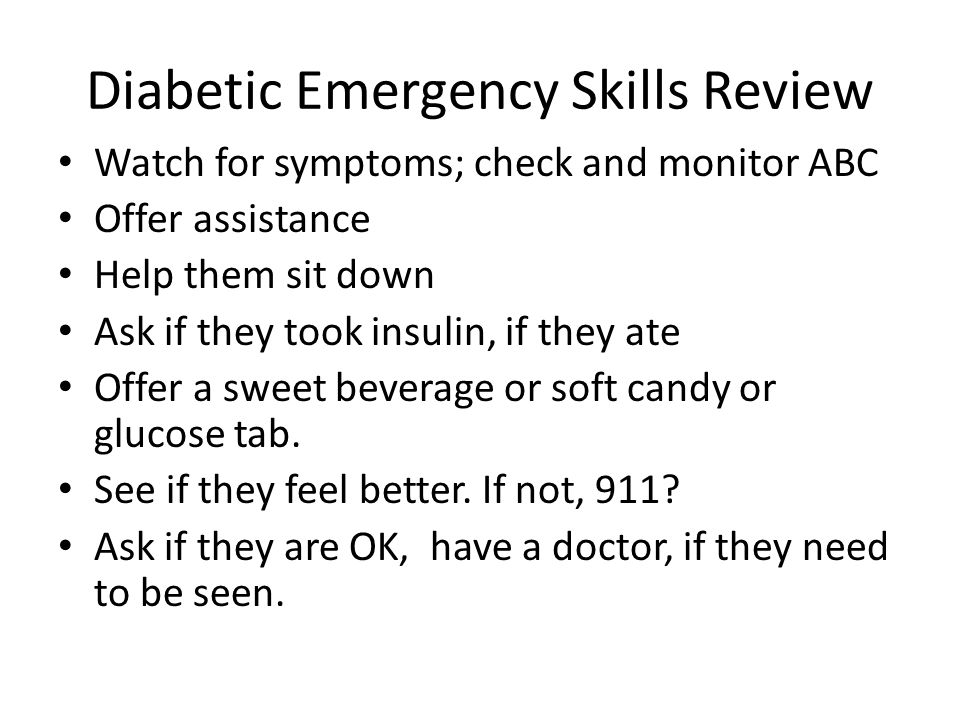 Diabetic Emergency Skills Review Watch for symptoms; check and monitor ABC Offer assistance Help them sit down Ask if they took insulin, if they ate Offer a sweet beverage or soft candy or glucose tab.