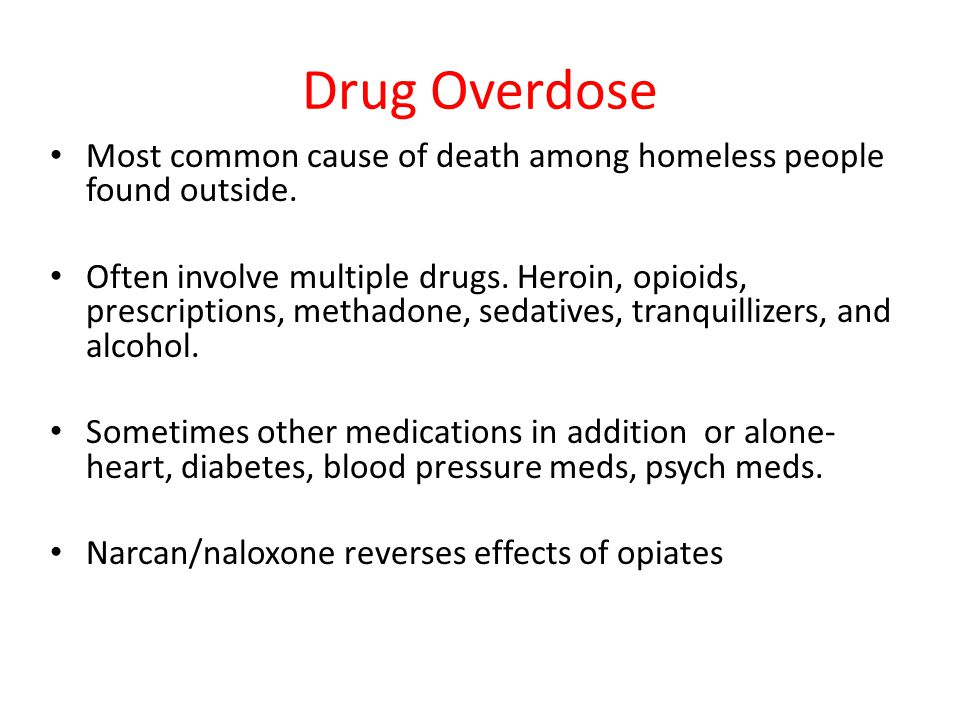 Drug Overdose Most common cause of death among homeless people found outside. Often involve multiple drugs. Heroin, opioids, prescriptions, methadone,