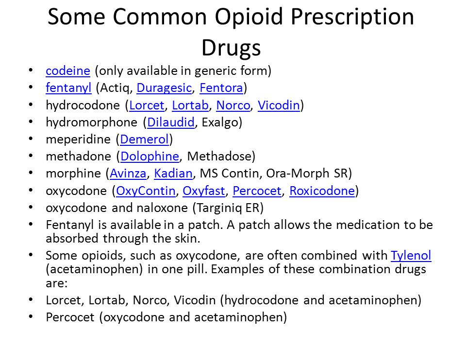 Some Common Opioid Prescription Drugs codeine (only available in generic form) codeine fentanyl (Actiq, Duragesic, Fentora) fentanylDuragesicFentora hydrocodone (Lorcet, Lortab, Norco, Vicodin)LorcetLortabNorcoVicodin hydromorphone (Dilaudid, Exalgo)Dilaudid meperidine (Demerol)Demerol methadone (Dolophine, Methadose)Dolophine morphine (Avinza, Kadian, MS Contin, Ora-Morph SR)AvinzaKadian oxycodone (OxyContin, Oxyfast, Percocet, Roxicodone)OxyContinOxyfastPercocetRoxicodone oxycodone and naloxone (Targiniq ER) Fentanyl is available in a patch.