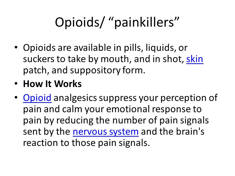 Opioids/ painkillers Opioids are available in pills, liquids, or suckers to take by mouth, and in shot, skin patch, and suppository form.skin How It Works Opioid analgesics suppress your perception of pain and calm your emotional response to pain by reducing the number of pain signals sent by the nervous system and the brain s reaction to those pain signals.