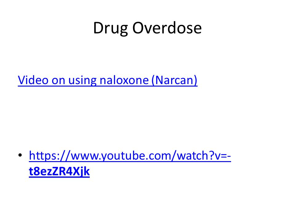 Drug Overdose Video on using naloxone (Narcan) https://www.youtube.com/watch?v=- t8ezZR4Xjk https://www.youtube.com/watch?v=- t8ezZR4Xjk