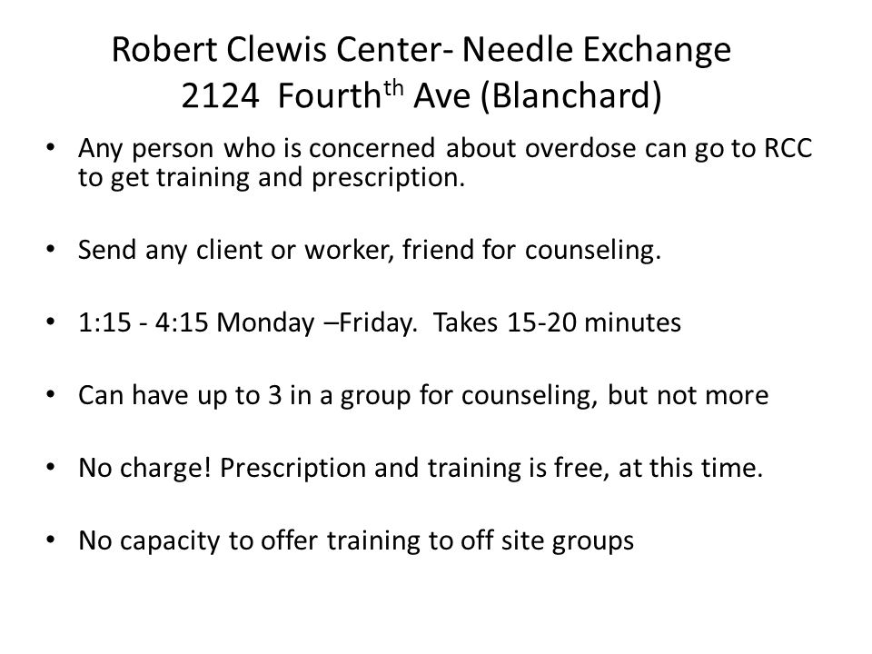 Robert Clewis Center- Needle Exchange 2124 Fourth th Ave (Blanchard) Any person who is concerned about overdose can go to RCC to get training and prescription.