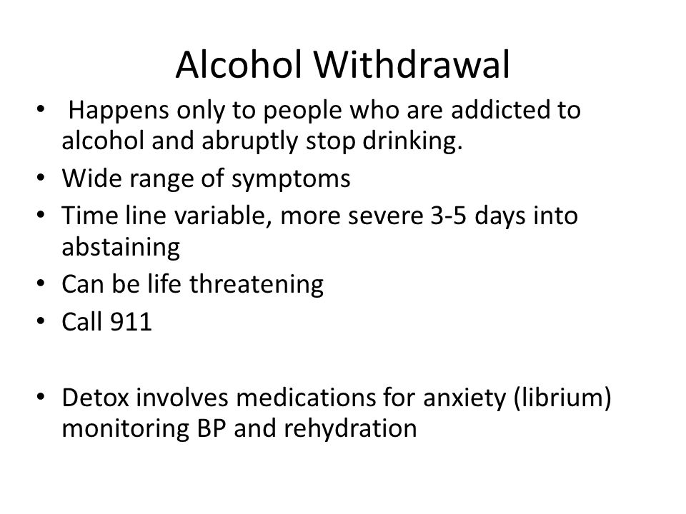 Alcohol Withdrawal Happens only to people who are addicted to alcohol and abruptly stop drinking.