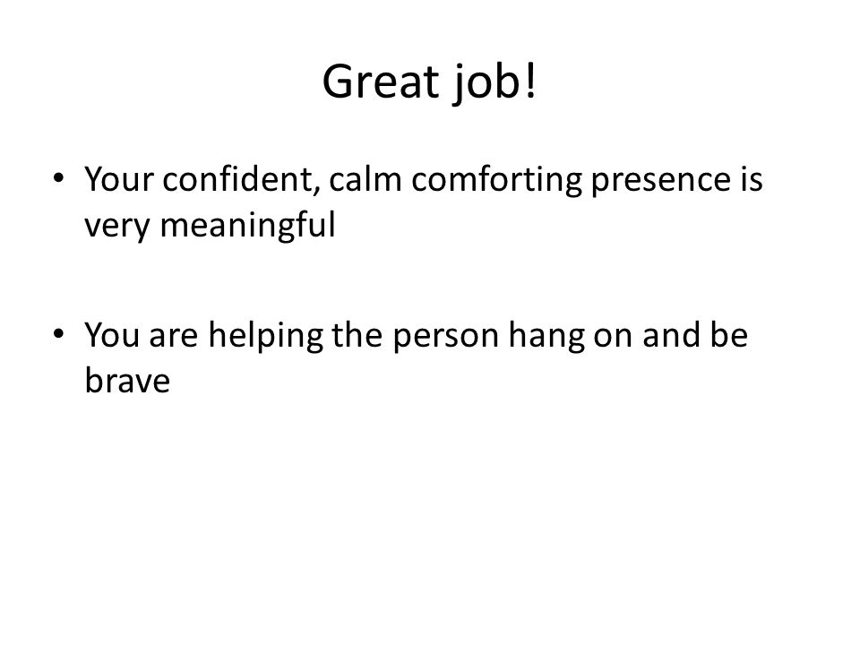 Great job! Your confident, calm comforting presence is very meaningful You are helping the person hang on and be brave