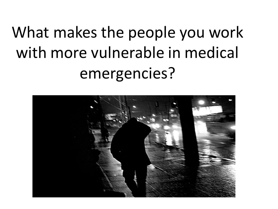Special Considerations Histories of Trauma Mental health issues Substance use issues May not respond to pain in typical way May have communication problems May be in very poor health at baseline Possible bad past experiences with EMS, Law Enforcement, hospitals (possible trauma triggers) May be alone.