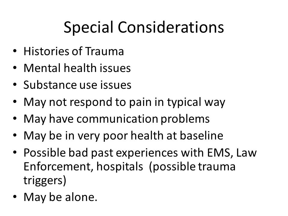 Special Considerations Histories of Trauma Mental health issues Substance use issues May not respond to pain in typical way May have communication pro