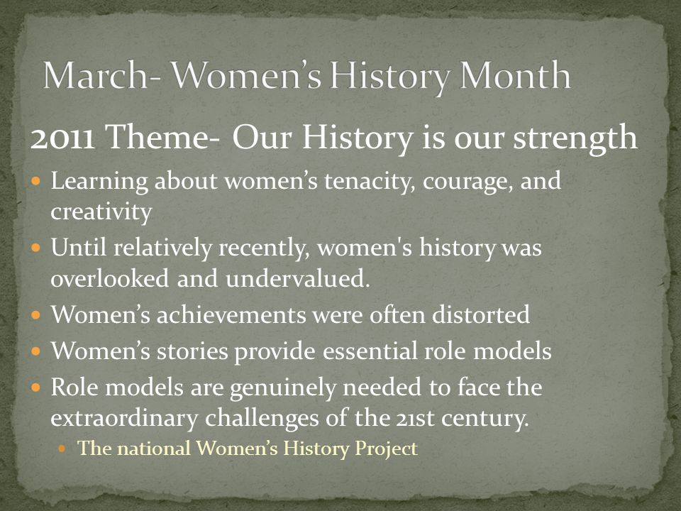 2011 Theme- Our History is our strength Learning about women's tenacity, courage, and creativity Until relatively recently, women s history was overlooked and undervalued.