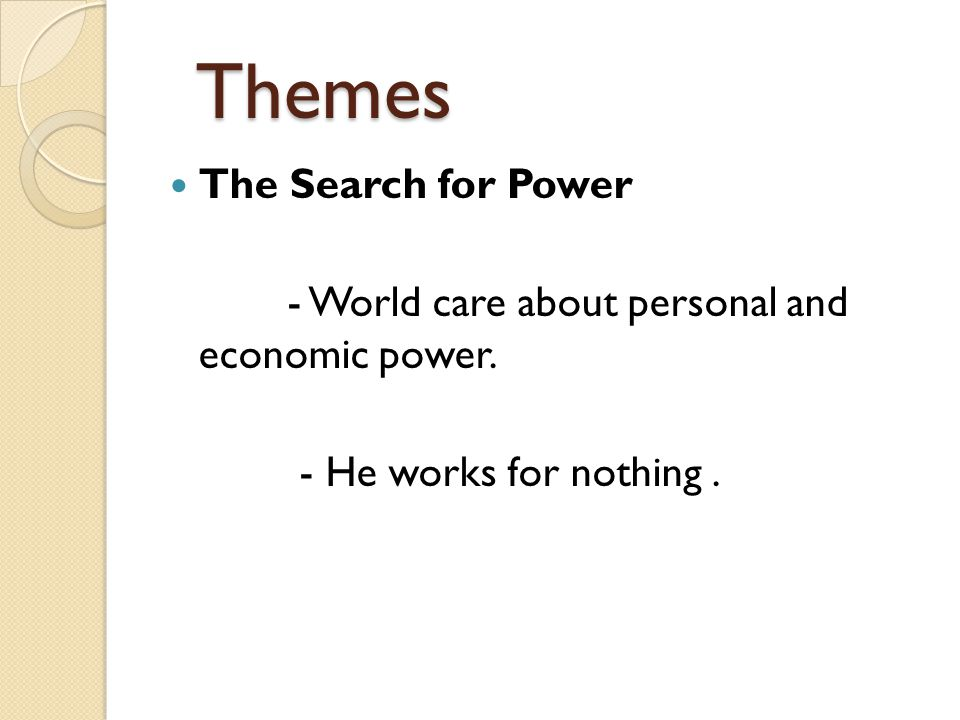 Themes Themes The Search for Power - World care about personal and economic power. - He works for nothing.
