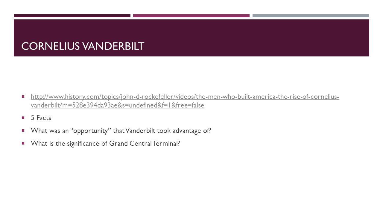 CORNELIUS VANDERBILT  http://www.history.com/topics/john-d-rockefeller/videos/the-men-who-built-america-the-rise-of-cornelius- vanderbilt?m=528e394da