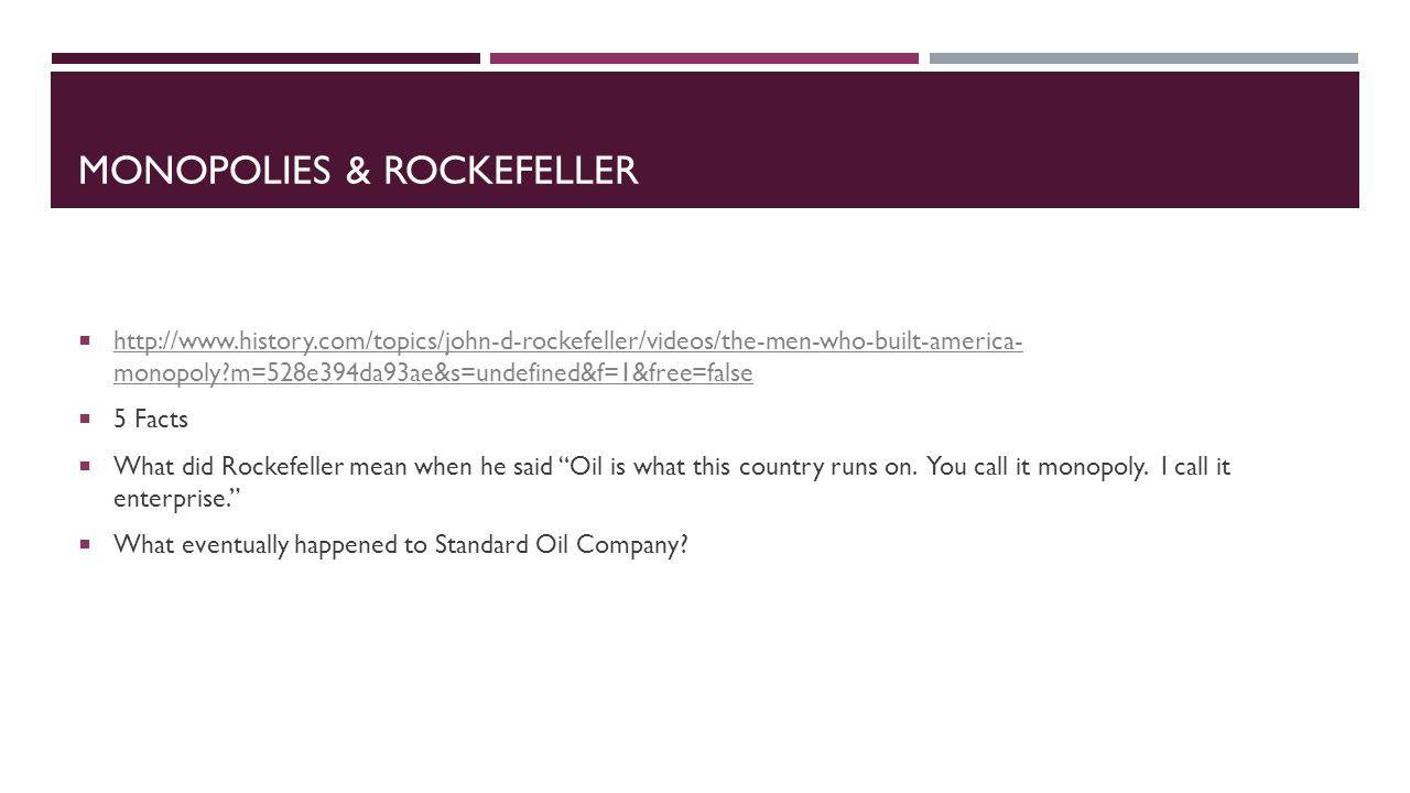 MONOPOLIES & ROCKEFELLER  http://www.history.com/topics/john-d-rockefeller/videos/the-men-who-built-america- monopoly?m=528e394da93ae&s=undefined&f=1