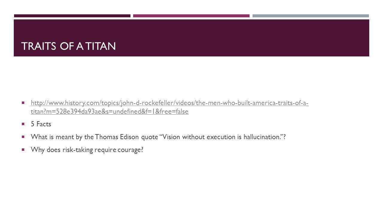 TRAITS OF A TITAN  http://www.history.com/topics/john-d-rockefeller/videos/the-men-who-built-america-traits-of-a- titan?m=528e394da93ae&s=undefined&f