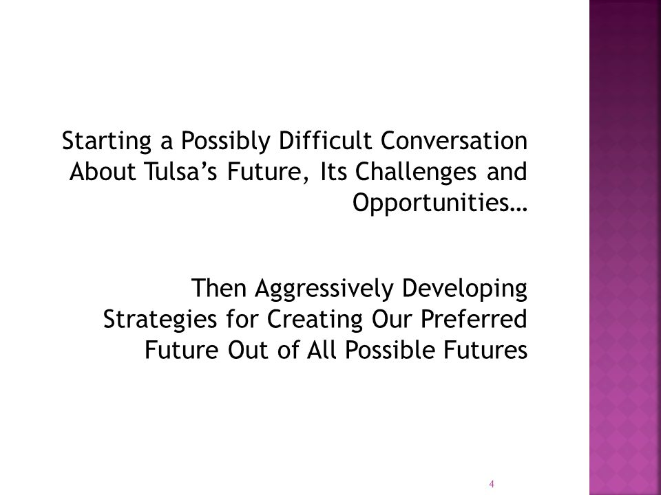 Starting a Possibly Difficult Conversation About Tulsa's Future, Its Challenges and Opportunities… Then Aggressively Developing Strategies for Creating Our Preferred Future Out of All Possible Futures 4