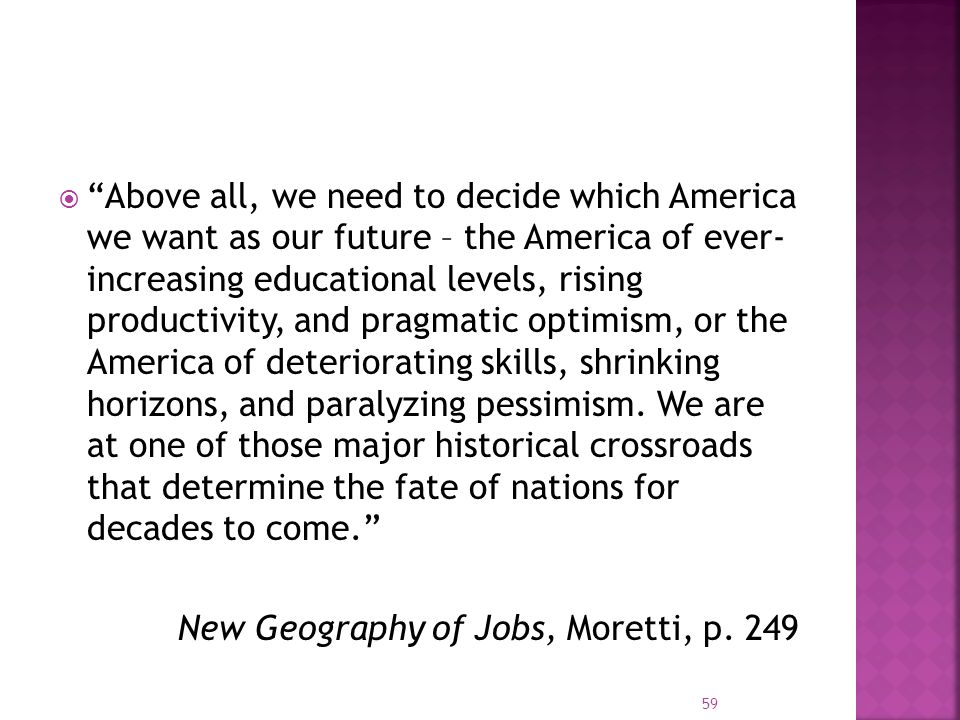  Above all, we need to decide which America we want as our future – the America of ever- increasing educational levels, rising productivity, and pragmatic optimism, or the America of deteriorating skills, shrinking horizons, and paralyzing pessimism.