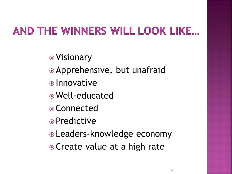 62  Visionary  Apprehensive, but unafraid  Innovative  Well-educated  Connected  Predictive  Leaders-knowledge economy  Create value at a high rate