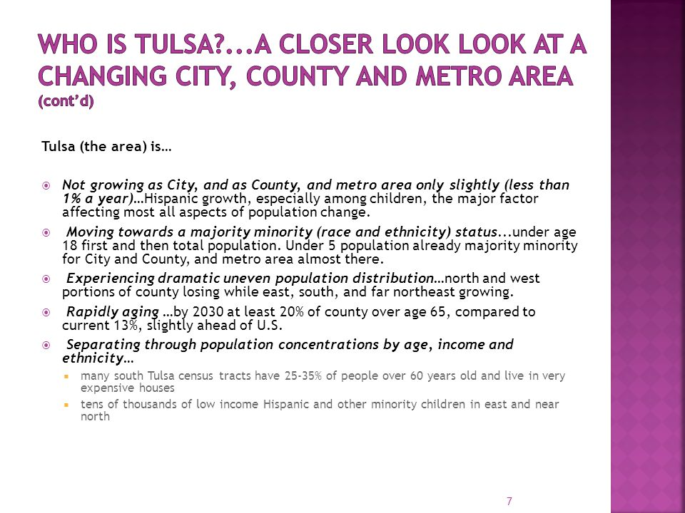 Tulsa (the area) is…  Not growing as City, and as County, and metro area only slightly (less than 1% a year)…Hispanic growth, especially among children, the major factor affecting most all aspects of population change.