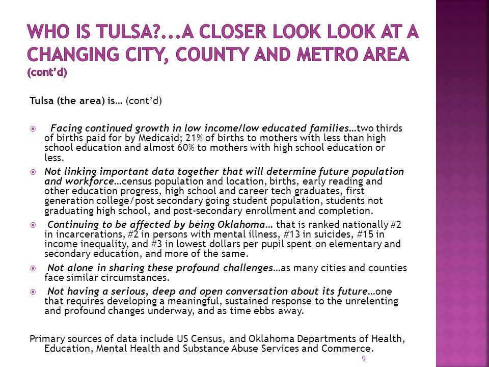 Tulsa (the area) is… (cont'd)  Facing continued growth in low income/low educated families…two thirds of births paid for by Medicaid; 21% of births to mothers with less than high school education and almost 60% to mothers with high school education or less.