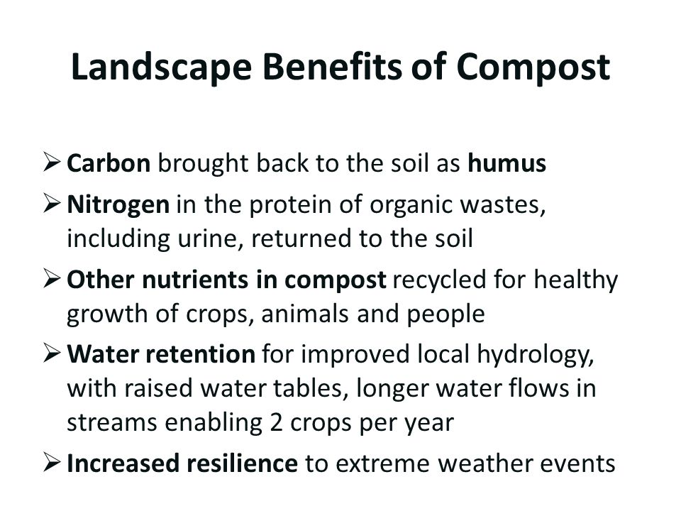Landscape Benefits of Compost  Carbon brought back to the soil as humus  Nitrogen in the protein of organic wastes, including urine, returned to the