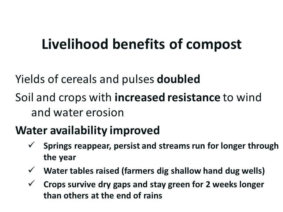 Livelihood benefits of compost Yields of cereals and pulses doubled Soil and crops with increased resistance to wind and water erosion Water availabil