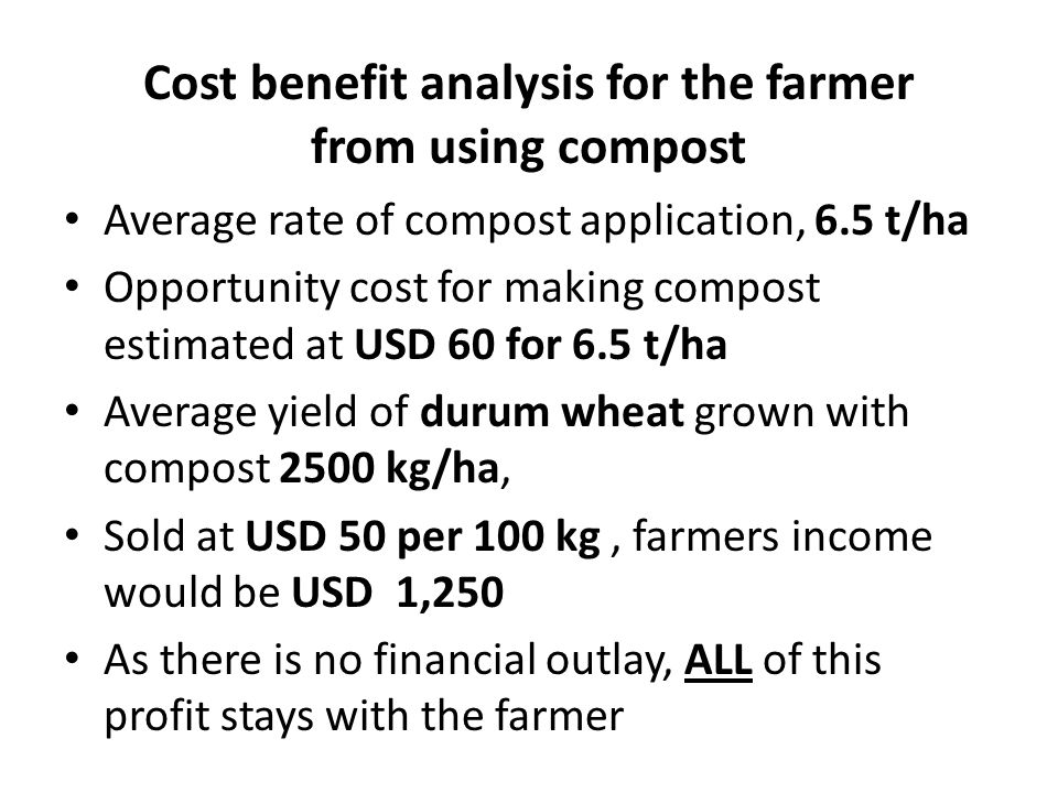 Cost benefit analysis for the farmer from using compost Average rate of compost application, 6.5 t/ha Opportunity cost for making compost estimated at
