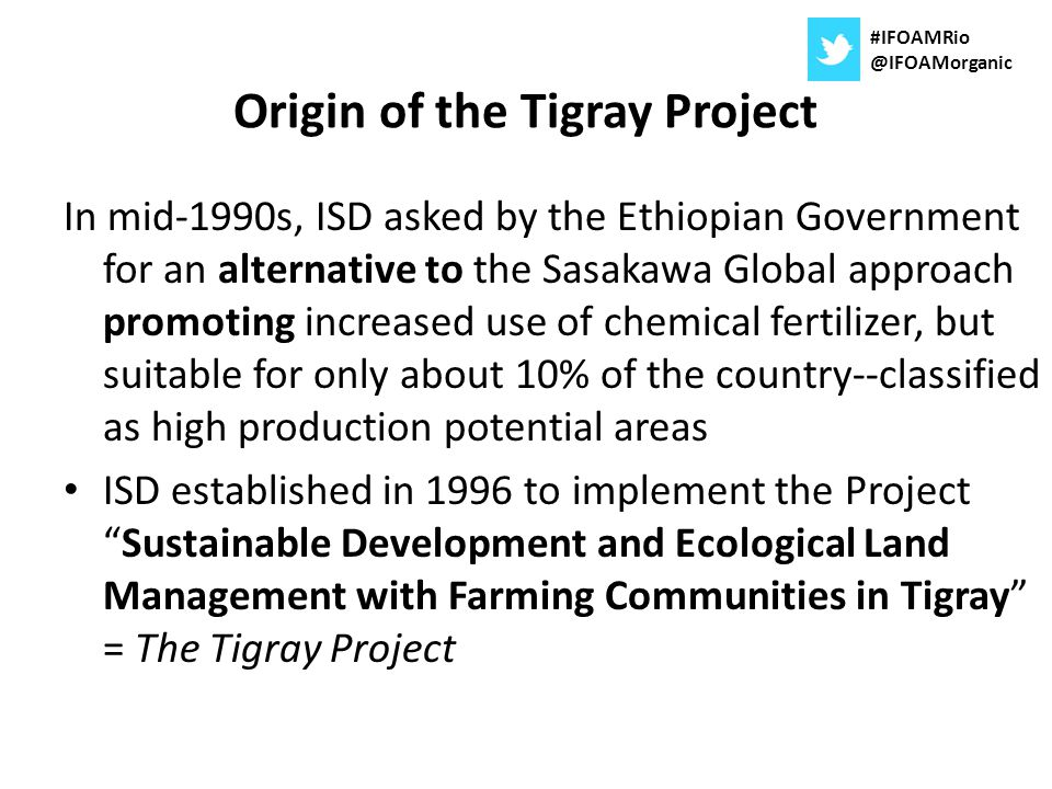 Origin of the Tigray Project In mid-1990s, ISD asked by the Ethiopian Government for an alternative to the Sasakawa Global approach promoting increase