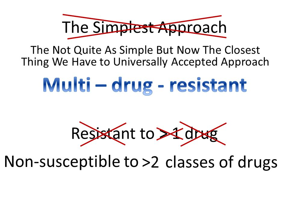 The Simplest Approach Resistant to > 1 drug classes of drugs>2 Non-susceptible to The Not Quite As Simple But Now The Closest Thing We Have to Univers