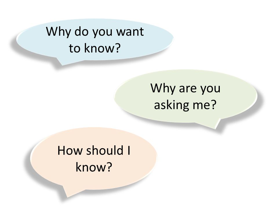 Why do you want to know? Why are you asking me? How should I know?