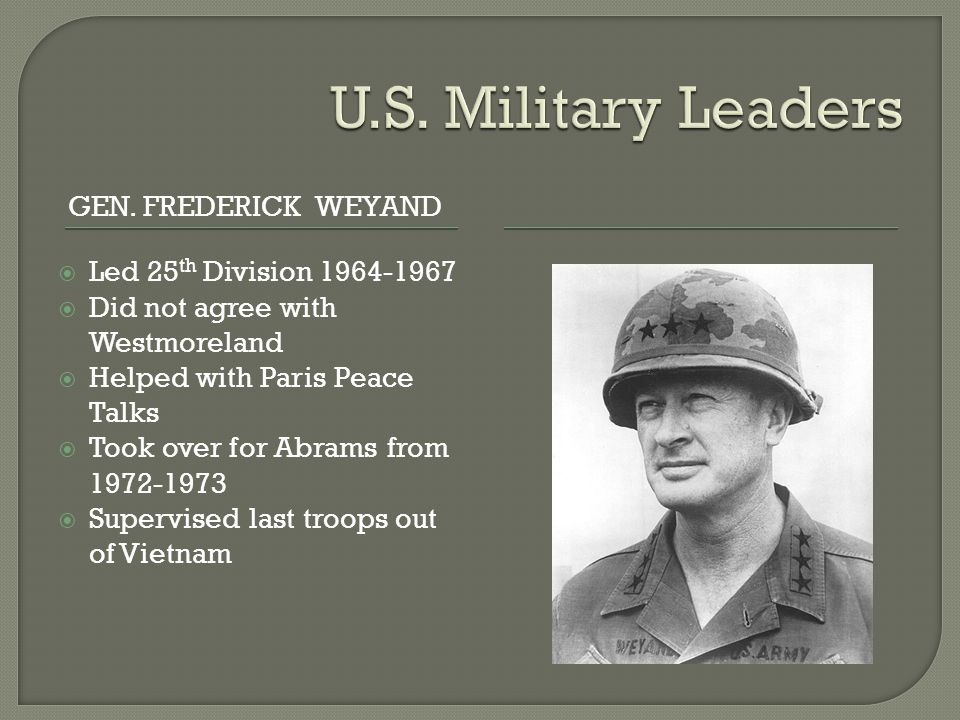 GEN. FREDERICK WEYAND  Led 25 th Division 1964-1967  Did not agree with Westmoreland  Helped with Paris Peace Talks  Took over for Abrams from 197