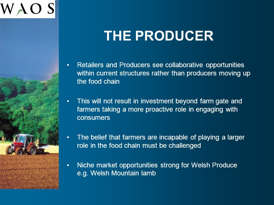 THE PRODUCER Retailers and Producers see collaborative opportunities within current structures rather than producers moving up the food chain This will not result in investment beyond farm gate and farmers taking a more proactive role in engaging with consumers The belief that farmers are incapable of playing a larger role in the food chain must be challenged Niche market opportunities strong for Welsh Produce e.g.