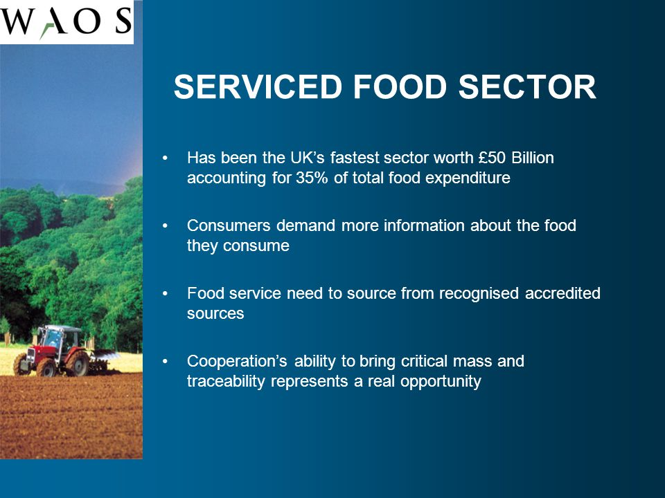 SERVICED FOOD SECTOR Has been the UK's fastest sector worth £50 Billion accounting for 35% of total food expenditure Consumers demand more information about the food they consume Food service need to source from recognised accredited sources Cooperation's ability to bring critical mass and traceability represents a real opportunity