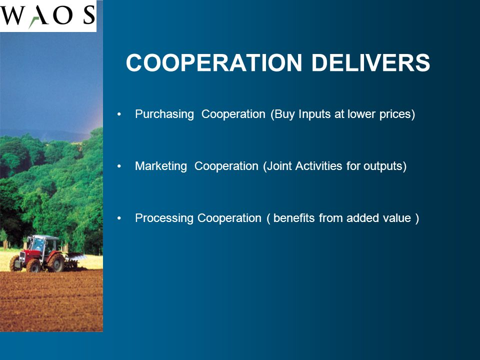 COOPERATION DELIVERS Purchasing Cooperation (Buy Inputs at lower prices) Marketing Cooperation (Joint Activities for outputs) Processing Cooperation ( benefits from added value )