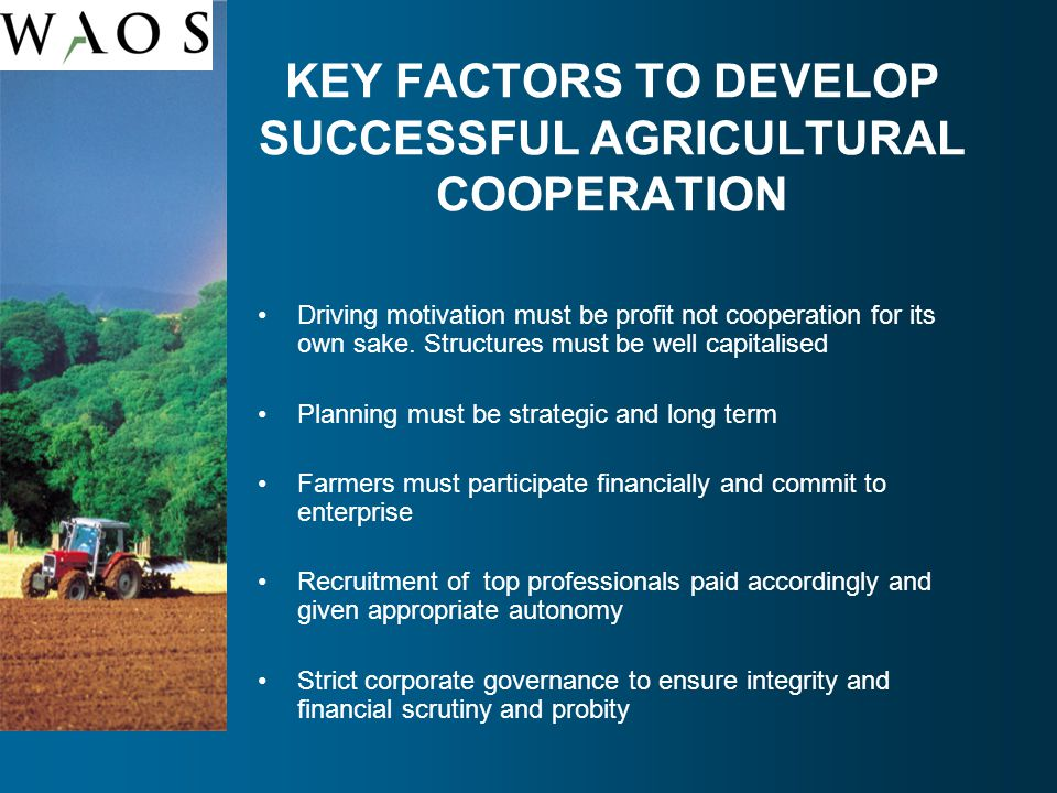 KEY FACTORS TO DEVELOP SUCCESSFUL AGRICULTURAL COOPERATION Driving motivation must be profit not cooperation for its own sake.