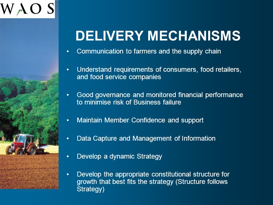 DELIVERY MECHANISMS Communication to farmers and the supply chain Understand requirements of consumers, food retailers, and food service companies Good governance and monitored financial performance to minimise risk of Business failure Maintain Member Confidence and support Data Capture and Management of Information Develop a dynamic Strategy Develop the appropriate constitutional structure for growth that best fits the strategy (Structure follows Strategy)