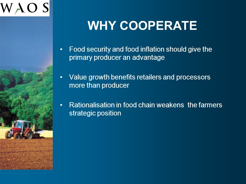 WHY COOPERATE Food security and food inflation should give the primary producer an advantage Value growth benefits retailers and processors more than producer Rationalisation in food chain weakens the farmers strategic position