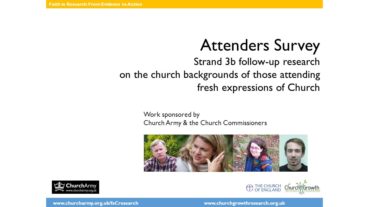 www.churcharmy.org.uk/fxCresearch www.churchgrowthresearch.org.uk Faith in Research: From Evidence to Action Attenders Survey Strand 3b follow-up rese