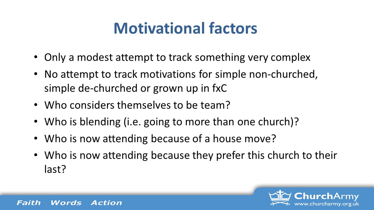 Motivational factors Only a modest attempt to track something very complex No attempt to track motivations for simple non-churched, simple de-churched or grown up in fxC Who considers themselves to be team.