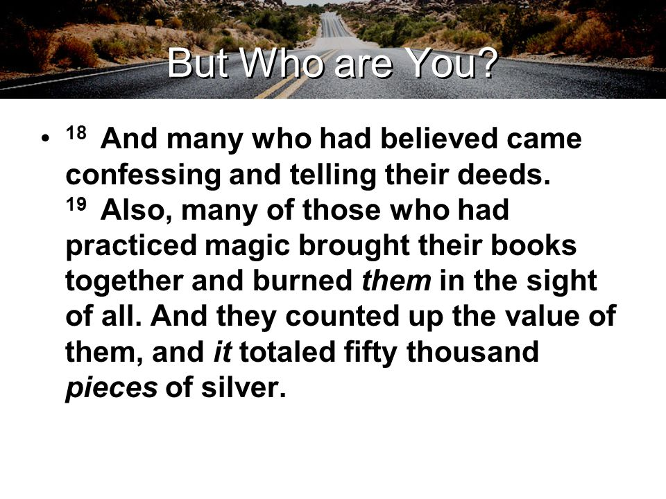 But Who are You. 18 And many who had believed came confessing and telling their deeds.