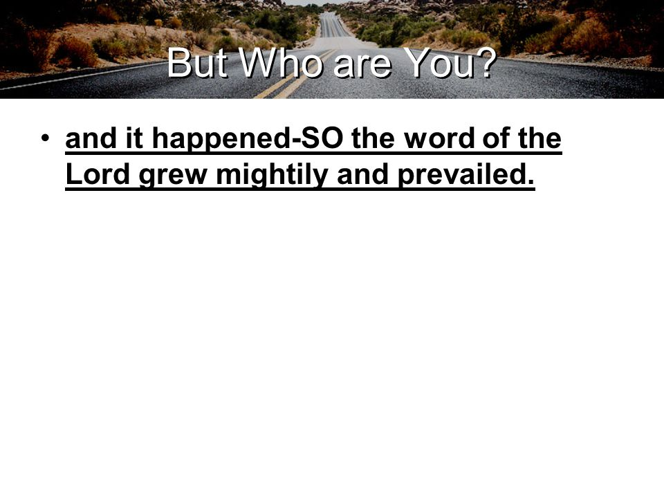 But Who are You and it happened-SO the word of the Lord grew mightily and prevailed.