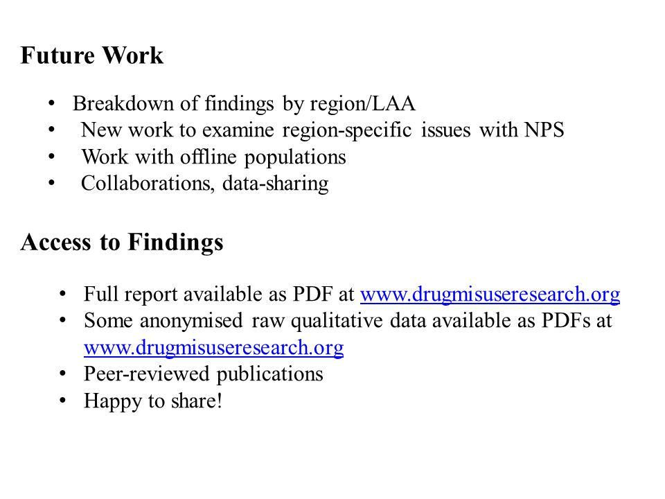 Future Work Breakdown of findings by region/LAA New work to examine region-specific issues with NPS Work with offline populations Collaborations, data-sharing Access to Findings Full report available as PDF at www.drugmisuseresearch.orgwww.drugmisuseresearch.org Some anonymised raw qualitative data available as PDFs at www.drugmisuseresearch.org www.drugmisuseresearch.org Peer-reviewed publications Happy to share!