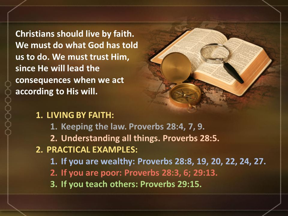 1.LIVING BY FAITH: 1.Keeping the law. Proverbs 28:4, 7, 9. 2.Understanding all things. Proverbs 28:5. 2.PRACTICAL EXAMPLES: 1.If you are wealthy: Prov