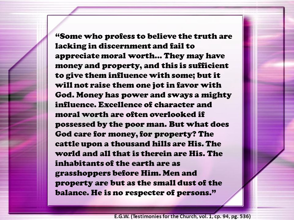 """""""Some who profess to believe the truth are lacking in discernment and fail to appreciate moral worth… They may have money and property, and this is su"""