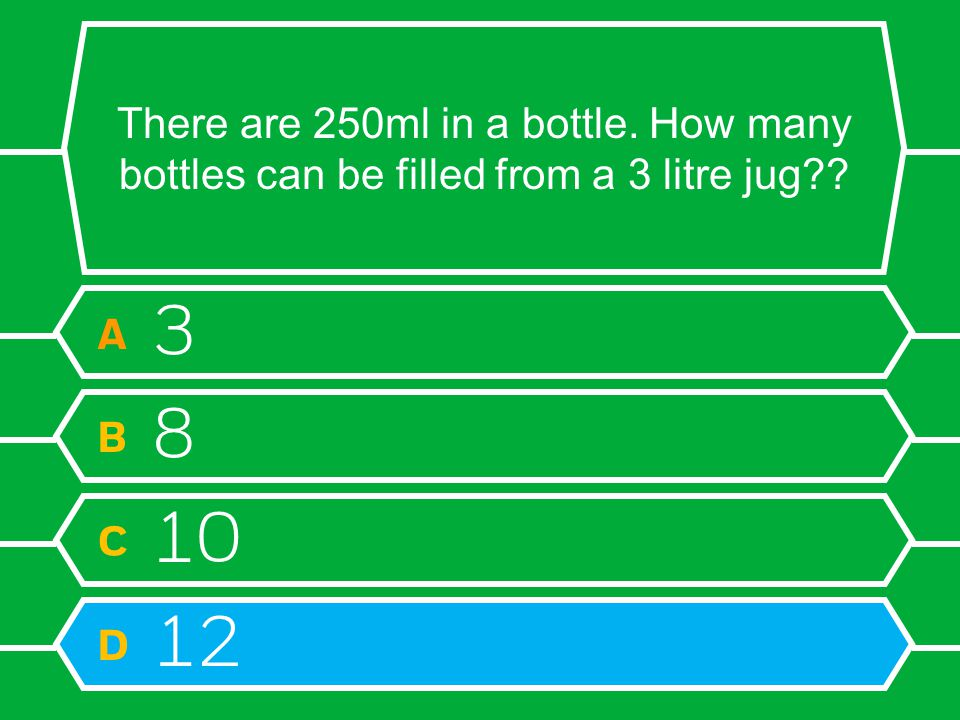 There are 250ml in a bottle. How many bottles can be filled from a 3 litre jug? A 3 B 8 C 10 D 12
