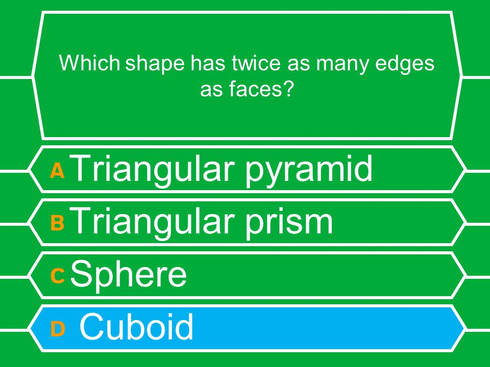 Which shape has twice as many edges as faces? A Triangular pyramid B Triangular prism C Sphere D Cuboid