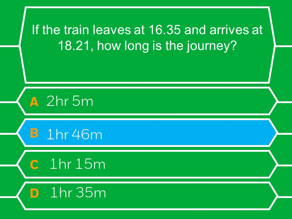 If the train leaves at 16.35 and arrives at 18.21, how long is the journey? A 2hr 5m B 1hr 46m C 1hr 15m D 1hr 35m