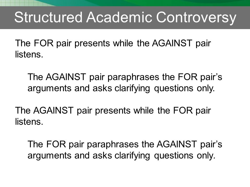 Structured Academic Controversy The FOR pair presents while the AGAINST pair listens.