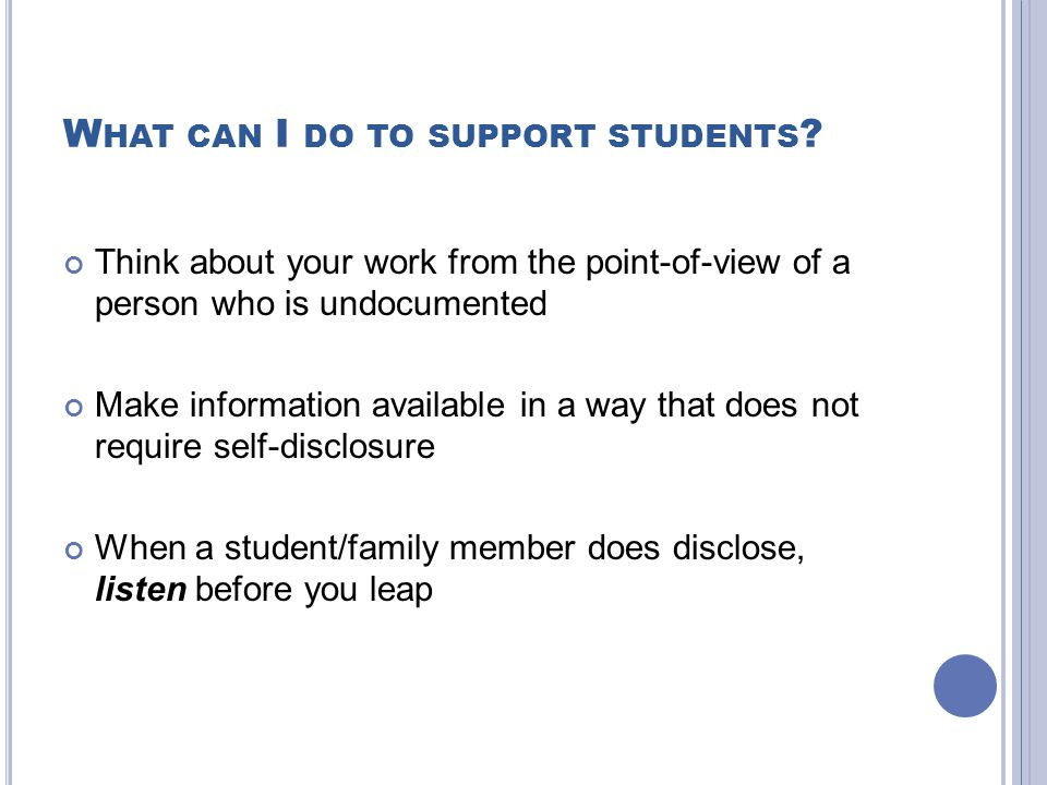 W HAT CAN I DO TO SUPPORT STUDENTS ? Think about your work from the point-of-view of a person who is undocumented Make information available in a way