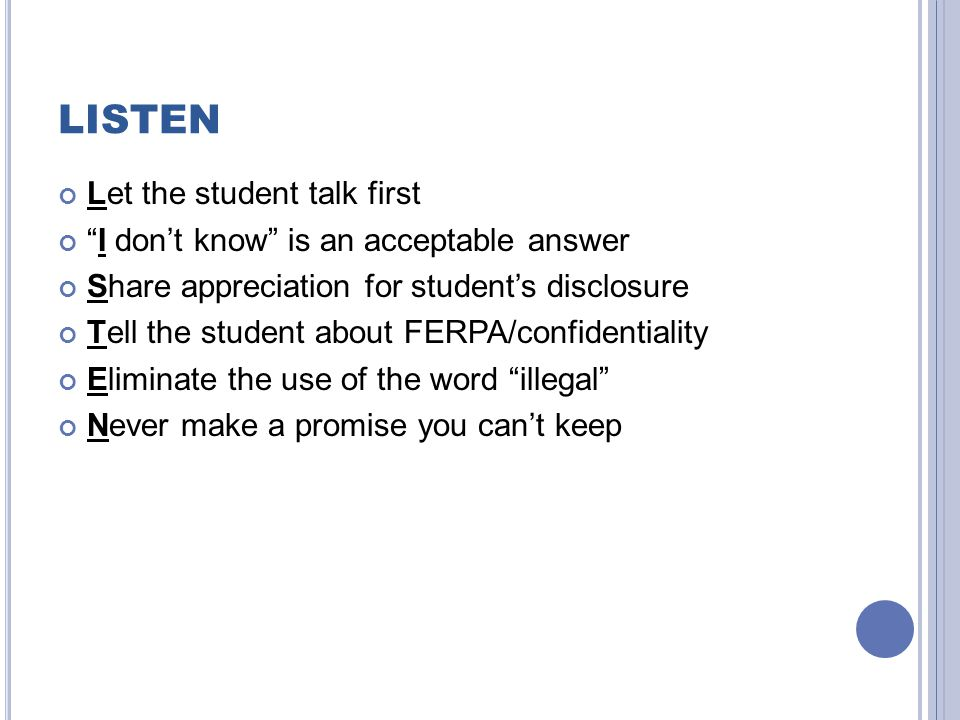 "LISTEN Let the student talk first ""I don't know"" is an acceptable answer Share appreciation for student's disclosure Tell the student about FERPA/conf"