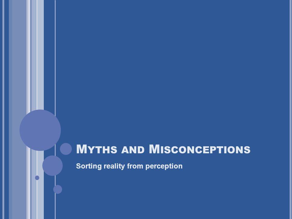 M YTHS AND M ISCONCEPTIONS Sorting reality from perception
