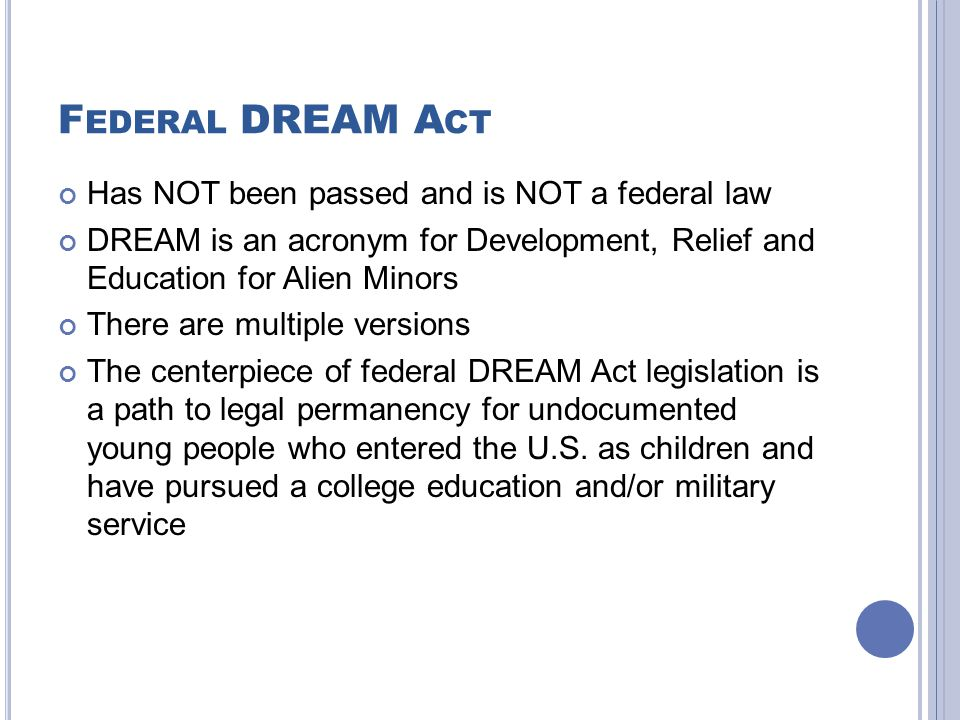 F EDERAL DREAM A CT Has NOT been passed and is NOT a federal law DREAM is an acronym for Development, Relief and Education for Alien Minors There are