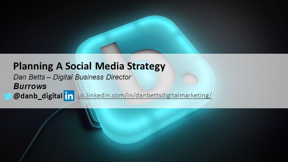 Planning A Social Media Strategy Dan Betts – Digital Business Director Burrows @danb_digital uk.linkedin.com/in/danbettsdigitalmarketing/