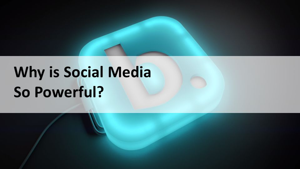 Why is Social Media So Powerful?